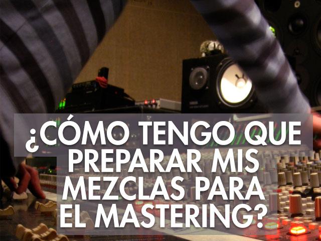¿Como tengo que preparar mis mezclas para el mastering?