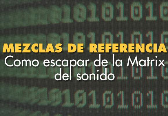 Mezclas de referencia o como escapar de la Matrix del sonido